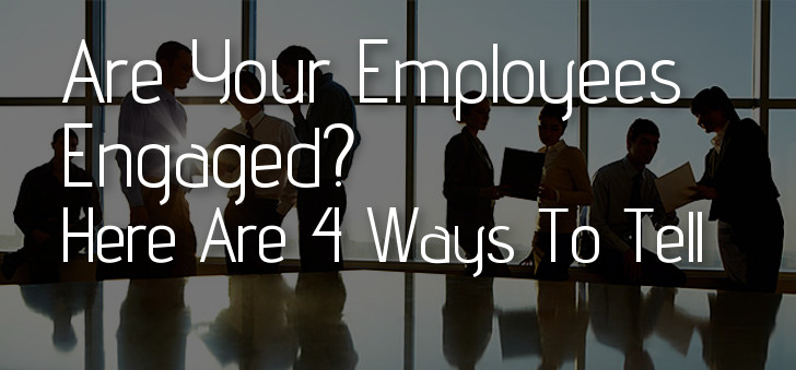 Are Your Employees Engaged? Here Are 4 Ways to Tell