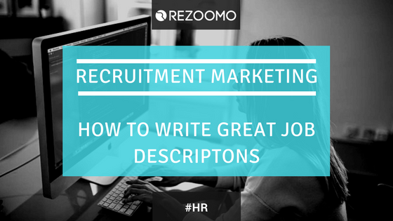 RECRUITMENT MARKETING : HOW TO WRITE GREAT JOB DESCRIPTIONS