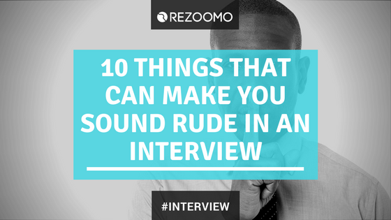 10 things that can make you sound RUDE in an interview