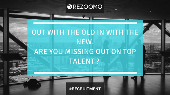 Out with the old in with the new ! Are you missing out on top talent ?